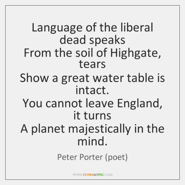 Language of the liberal dead speaks   From the soil of Highgate, tears   ...