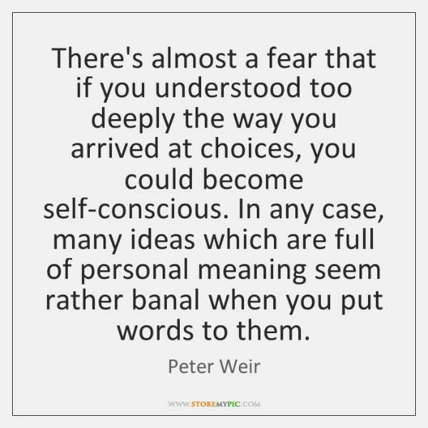 There's almost a fear that if you understood too deeply the way ...