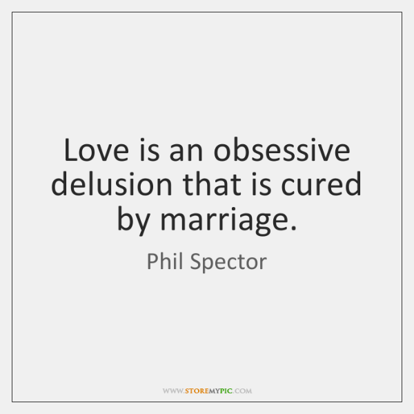 Love is an obsessive delusion that is cured by marriage.