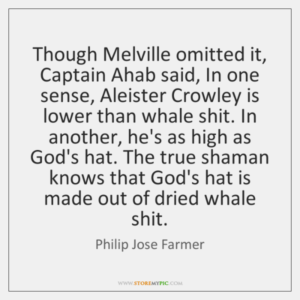 Though Melville omitted it, Captain Ahab said, In one sense, Aleister Crowley ...