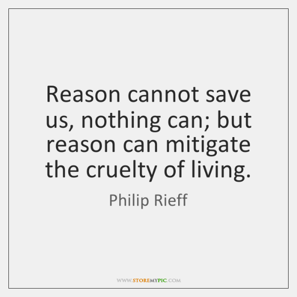 Reason cannot save us, nothing can; but reason can mitigate the cruelty ...