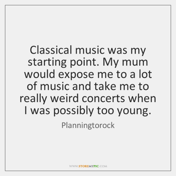 Classical music was my starting point. My mum would expose me to ...