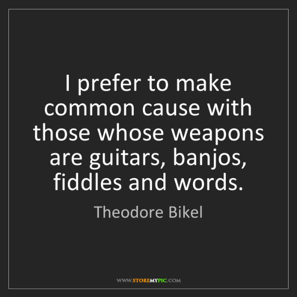 Theodore Bikel: I prefer to make common cause with those whose weapons...