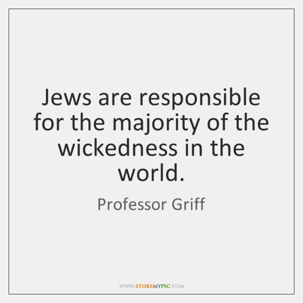 Jews are responsible for the majority of the wickedness in the world.