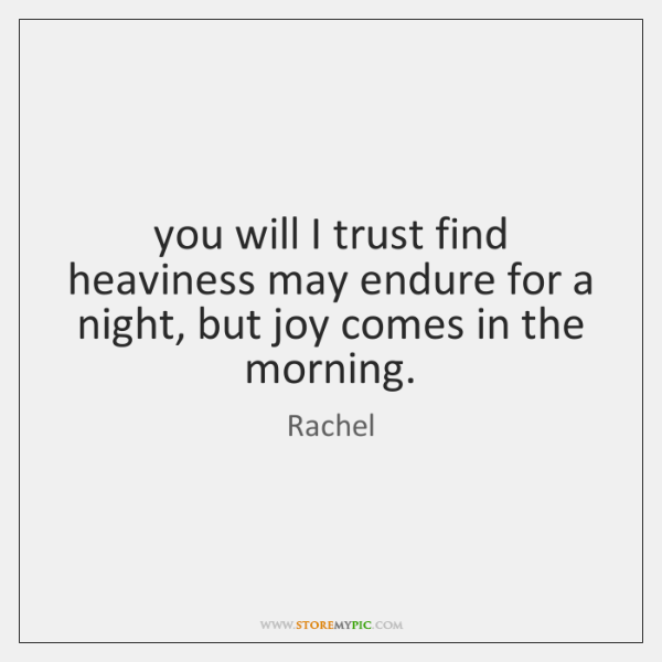 you will I trust find heaviness may endure for a night, but ...