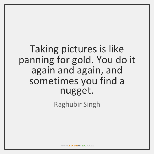 Taking pictures is like panning for gold. You do it again and ...