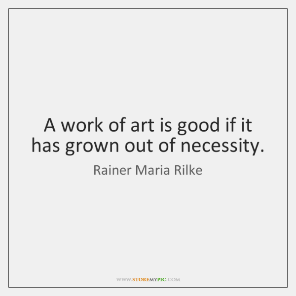 A work of art is good if it has grown out of ...