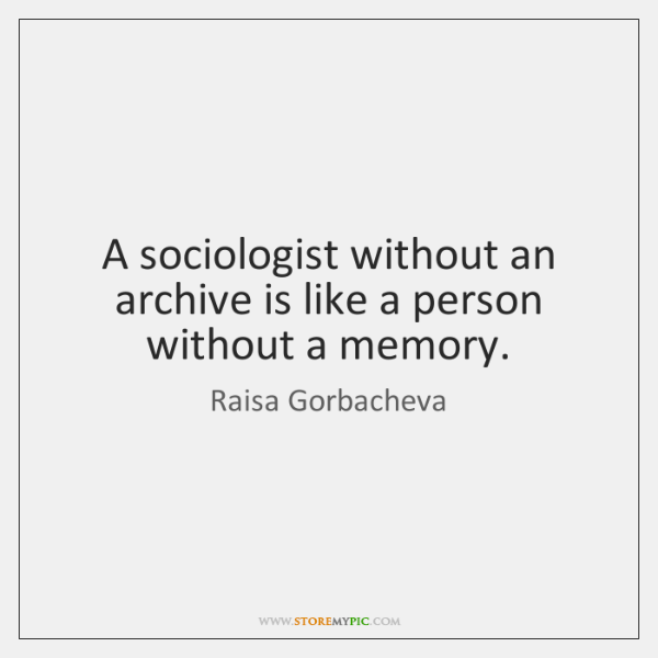 A sociologist without an archive is like a person without a memory.