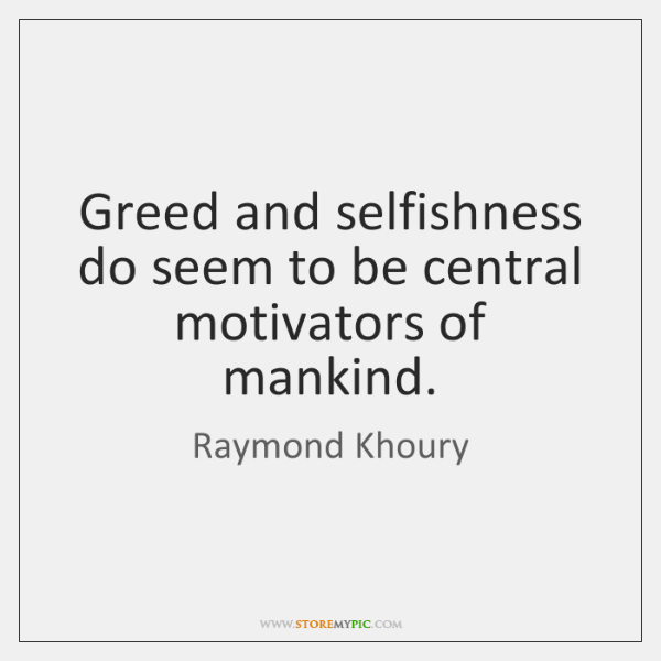 Greed and selfishness do seem to be central motivators of mankind.