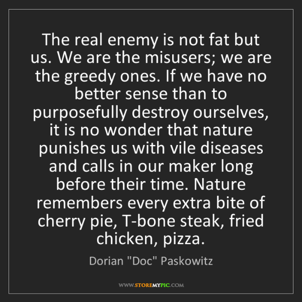 """Dorian """"Doc"""" Paskowitz: The real enemy is not fat but us. We are the misusers;..."""
