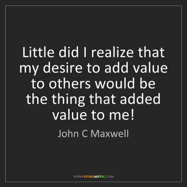 John C Maxwell: Little did I realize that my desire to add value to others...