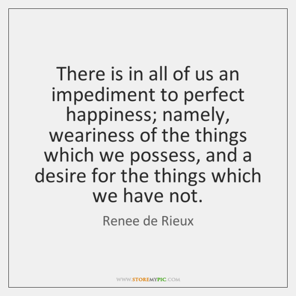 There is in all of us an impediment to perfect happiness; namely, ...