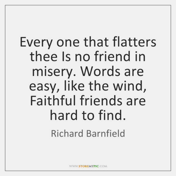 Every one that flatters thee Is no friend in misery. Words are ...