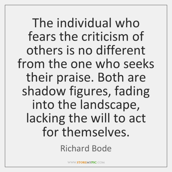 The individual who fears the criticism of others is no different from ...
