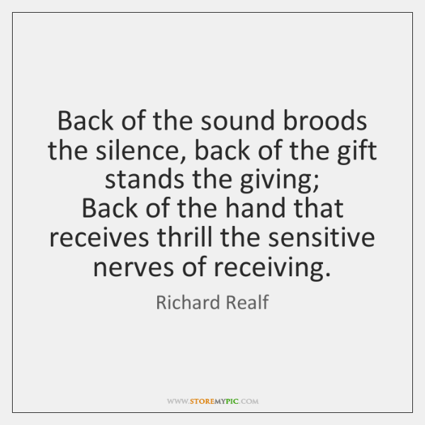Back of the sound broods the silence, back of the gift stands ...