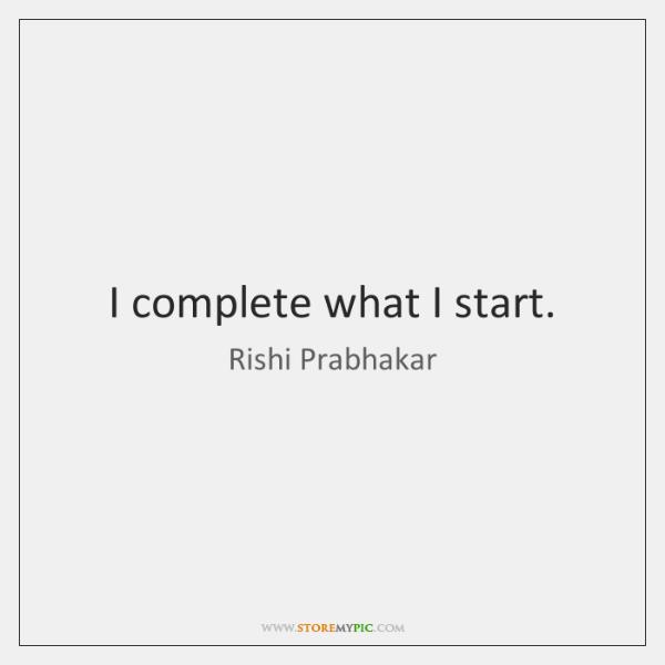 I complete what I start.