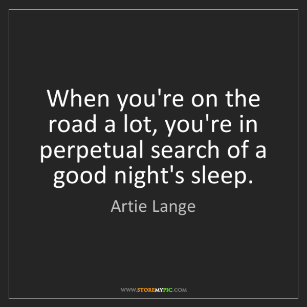 Artie Lange: When you're on the road a lot, you're in perpetual search...