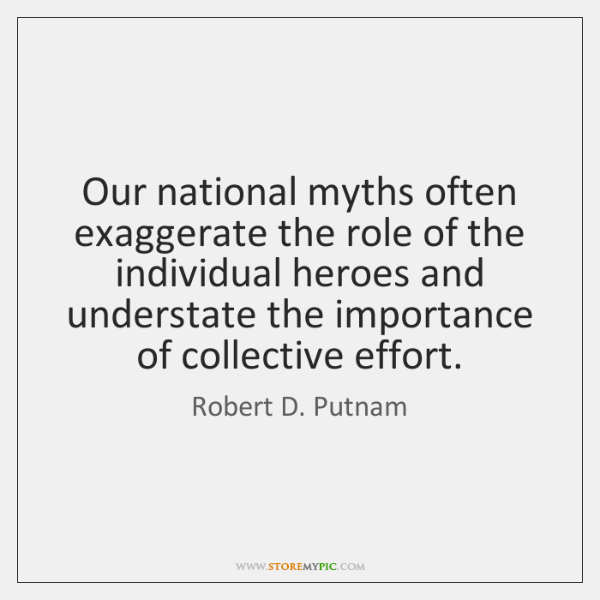 Our national myths often exaggerate the role of the individual heroes and ...