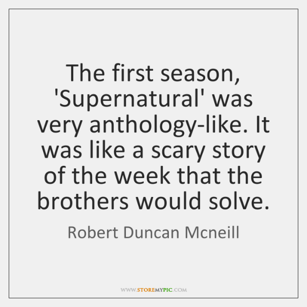 The first season, 'Supernatural' was very anthology-like. It was like a scary ...