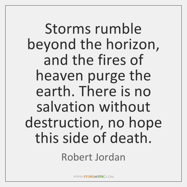 Storms rumble beyond the horizon, and the fires of heaven purge the ...