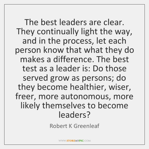 The best leaders are clear. They continually light the way, and in ...
