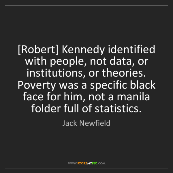 Jack Newfield: [Robert] Kennedy identified with people, not data, or...