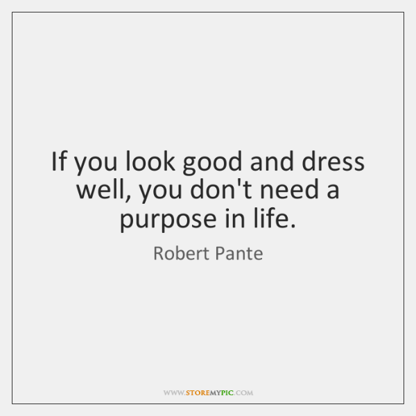 If you look good and dress well, you don't need a purpose ...