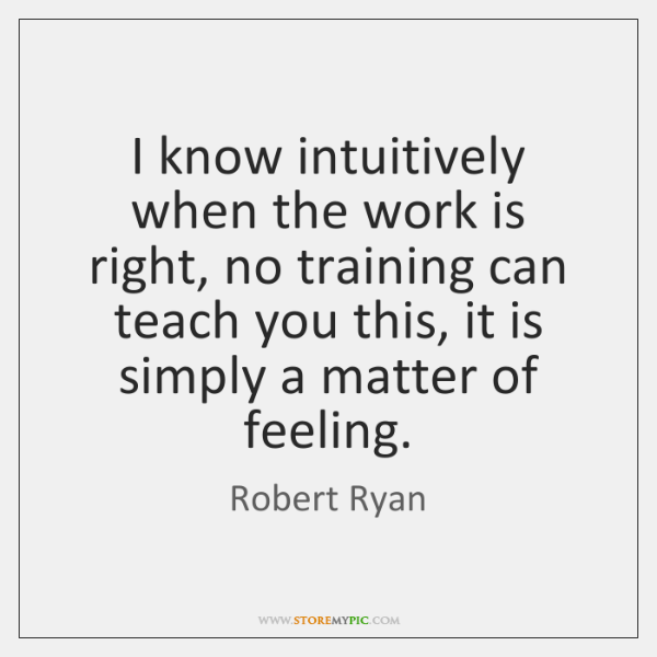 I know intuitively when the work is right, no training can teach ...