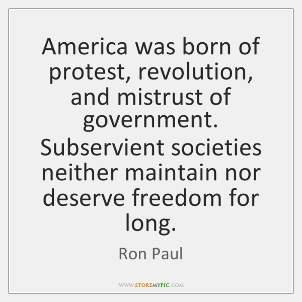 America was born of protest, revolution, and mistrust of government. Subservient societies ...