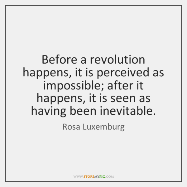 Before a revolution happens, it is perceived as impossible; after it happens, ...