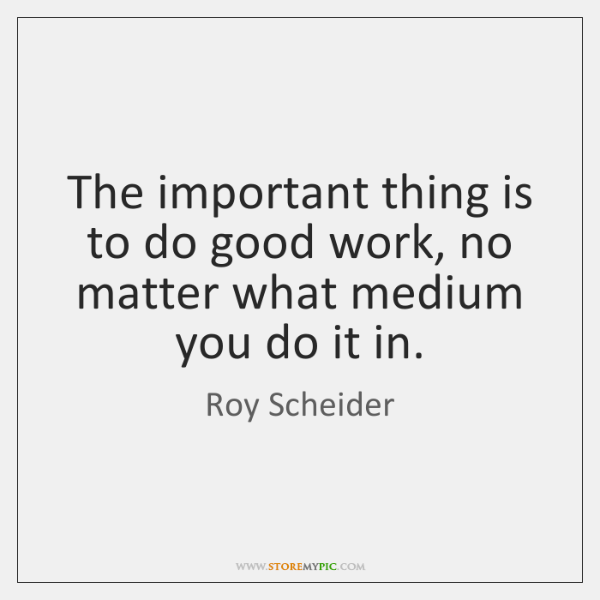 The important thing is to do good work, no matter what medium ...