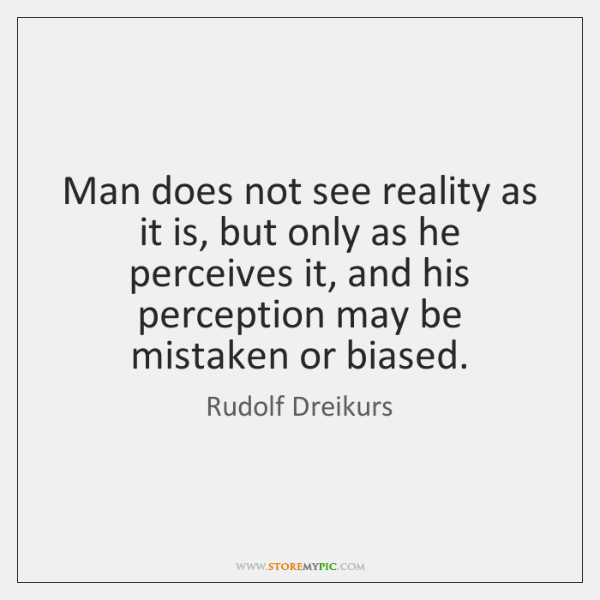 Man does not see reality as it is, but only as he ...