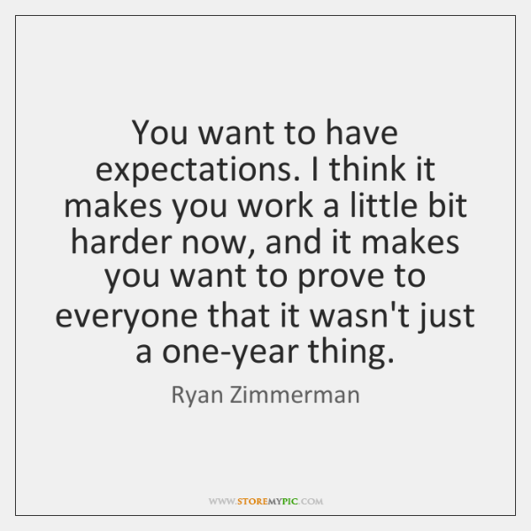 You want to have expectations. I think it makes you work a ...