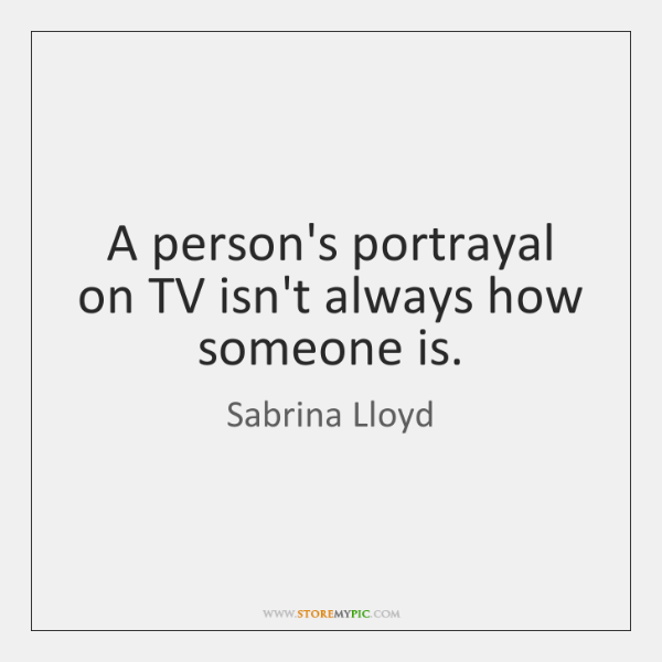 A person's portrayal on TV isn't always how someone is.