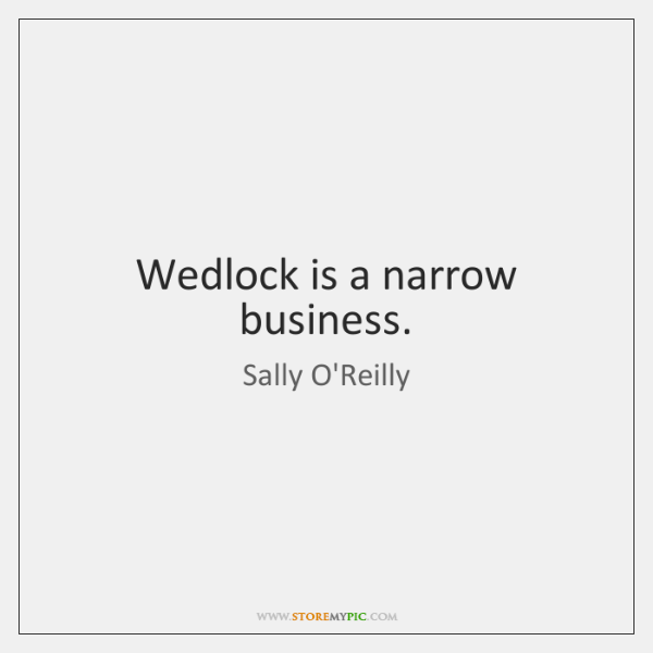 Wedlock is a narrow business.