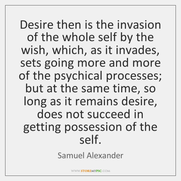 Desire then is the invasion of the whole self by the wish, ...