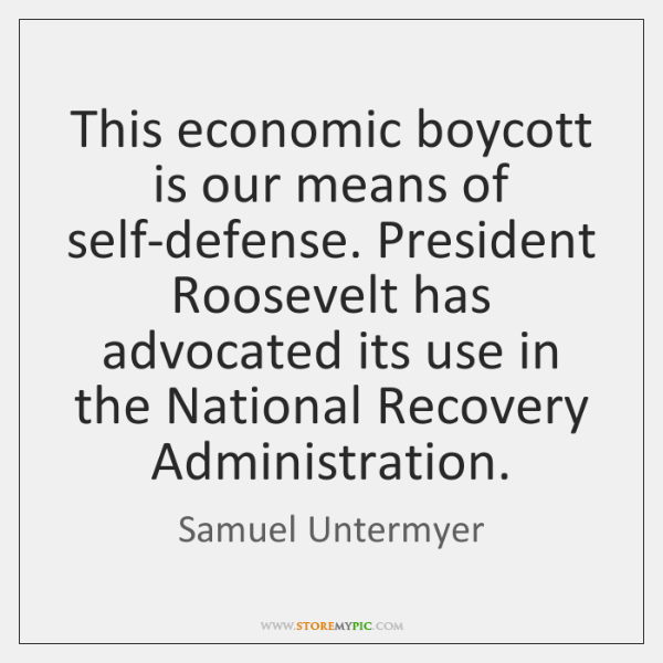 This economic boycott is our means of self-defense. President Roosevelt has advocated ...