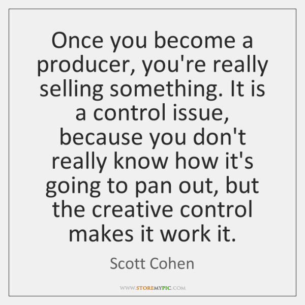 Once you become a producer, you're really selling something. It is a ...