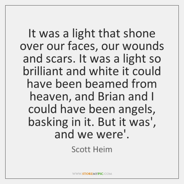 It was a light that shone over our faces, our wounds and ...