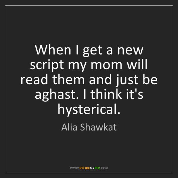 Alia Shawkat: When I get a new script my mom will read them and just...