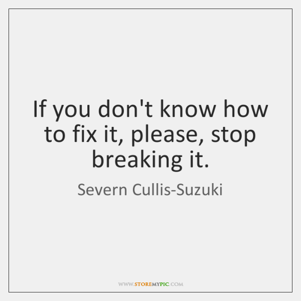 If you don't know how to fix it, please, stop breaking it.