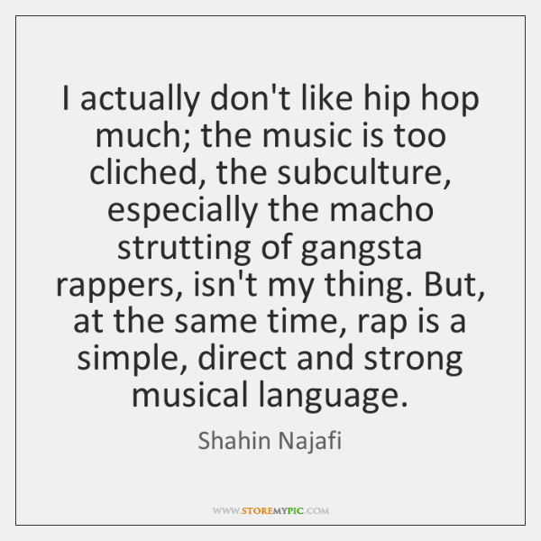 I actually don't like hip hop much; the music is too cliched, ...