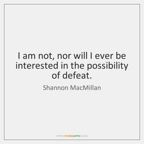 I am not, nor will I ever be interested in the possibility ...