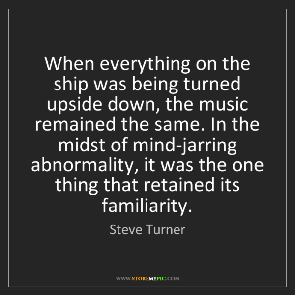 Steve Turner: When everything on the ship was being turned upside down,...