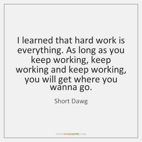 I learned that hard work is everything. As long as you keep ...