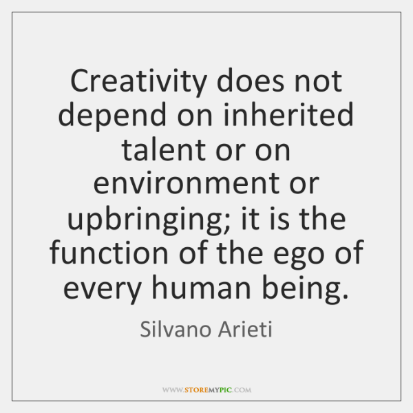 Creativity does not depend on inherited talent or on environment or upbringing; ...