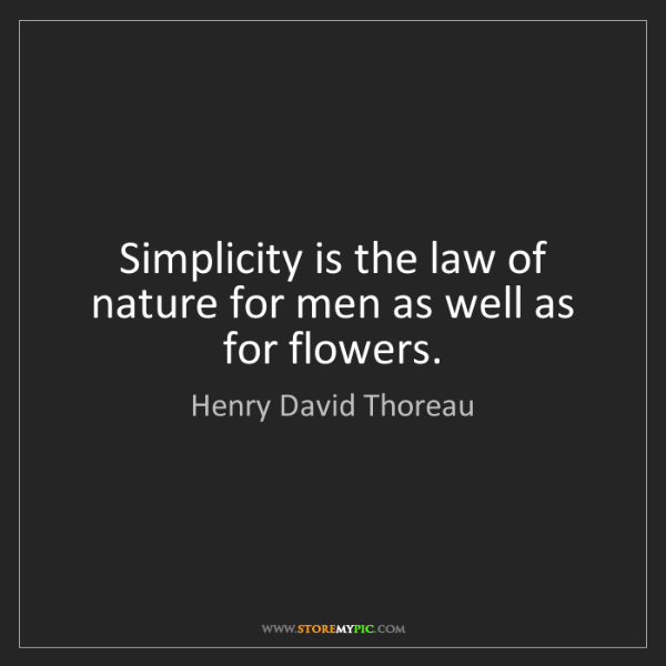 Henry David Thoreau Simplicity Is The Law Of Nature For Men As Well