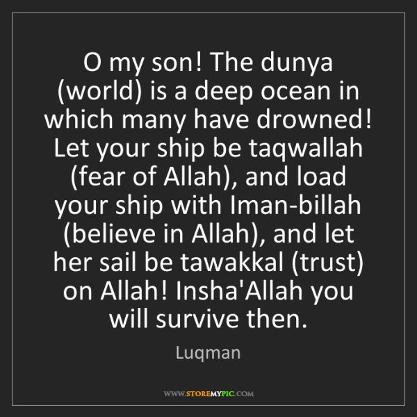 Luqman: O my son! The dunya (world) is a deep ocean in which...