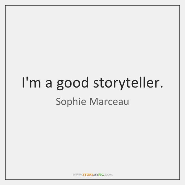 I'm a good storyteller.