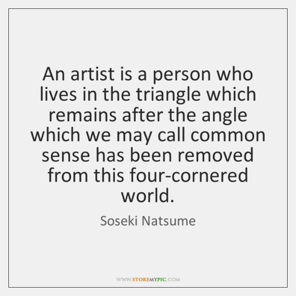 An artist is a person who lives in the triangle which remains ...